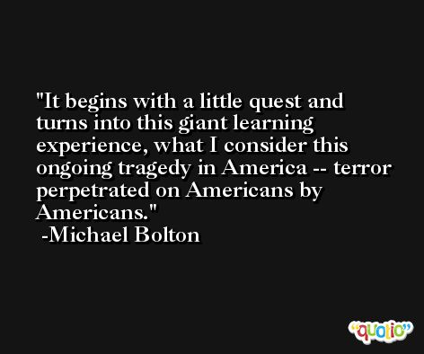 It begins with a little quest and turns into this giant learning experience, what I consider this ongoing tragedy in America -- terror perpetrated on Americans by Americans. -Michael Bolton