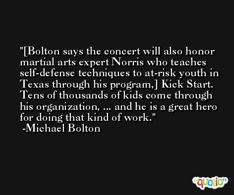 [Bolton says the concert will also honor martial arts expert Norris who teaches self-defense techniques to at-risk youth in Texas through his program,] Kick Start. Tens of thousands of kids come through his organization, ... and he is a great hero for doing that kind of work. -Michael Bolton