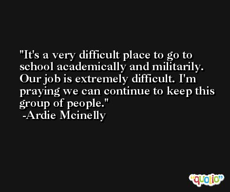 It's a very difficult place to go to school academically and militarily. Our job is extremely difficult. I'm praying we can continue to keep this group of people. -Ardie Mcinelly