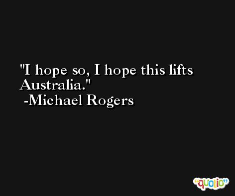I hope so, I hope this lifts Australia. -Michael Rogers
