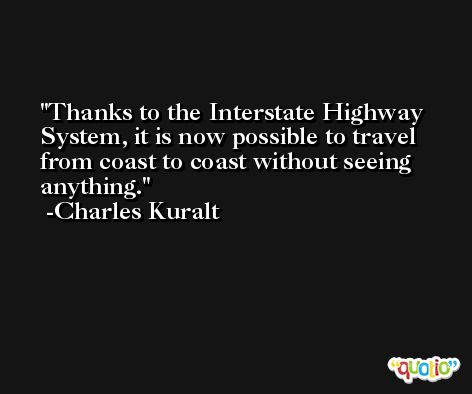 Thanks to the Interstate Highway System, it is now possible to travel from coast to coast without seeing anything. -Charles Kuralt