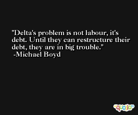 Delta's problem is not labour, it's debt. Until they can restructure their debt, they are in big trouble. -Michael Boyd