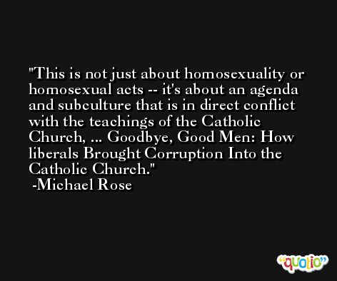 This is not just about homosexuality or homosexual acts -- it's about an agenda and subculture that is in direct conflict with the teachings of the Catholic Church, ... Goodbye, Good Men: How liberals Brought Corruption Into the Catholic Church. -Michael Rose