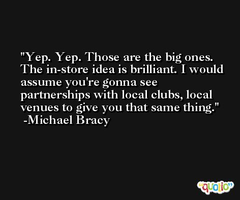 Yep. Yep. Those are the big ones. The in-store idea is brilliant. I would assume you're gonna see partnerships with local clubs, local venues to give you that same thing. -Michael Bracy