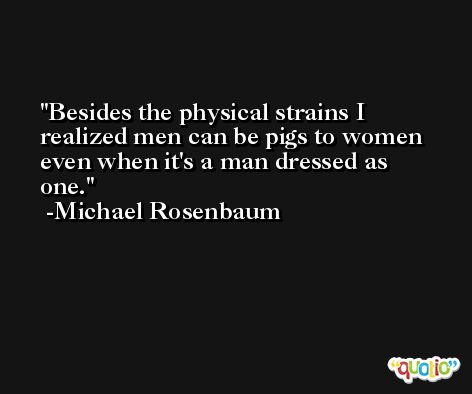 Besides the physical strains I realized men can be pigs to women even when it's a man dressed as one. -Michael Rosenbaum