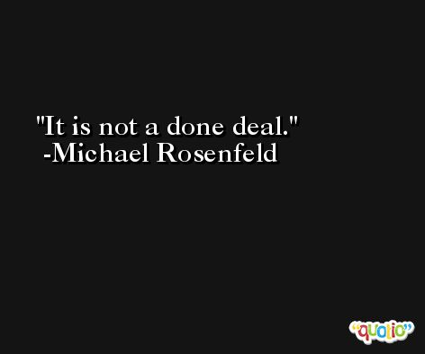 It is not a done deal. -Michael Rosenfeld