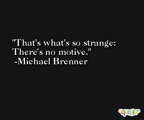That's what's so strange: There's no motive. -Michael Brenner