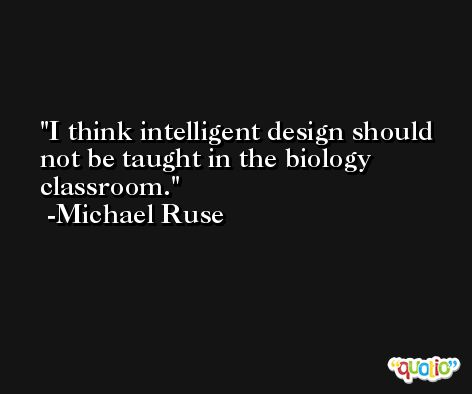 I think intelligent design should not be taught in the biology classroom. -Michael Ruse