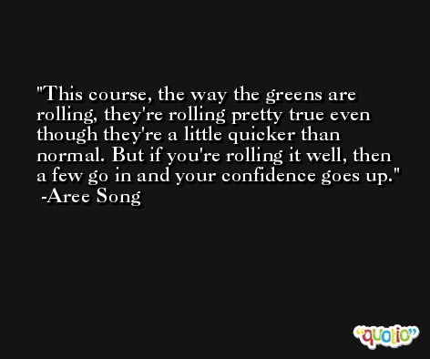 This course, the way the greens are rolling, they're rolling pretty true even though they're a little quicker than normal. But if you're rolling it well, then a few go in and your confidence goes up. -Aree Song