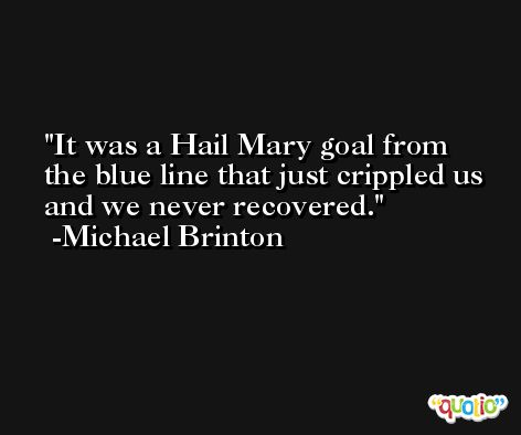 It was a Hail Mary goal from the blue line that just crippled us and we never recovered. -Michael Brinton