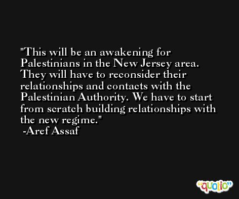 This will be an awakening for Palestinians in the New Jersey area. They will have to reconsider their relationships and contacts with the Palestinian Authority. We have to start from scratch building relationships with the new regime. -Aref Assaf