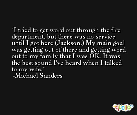 I tried to get word out through the fire department, but there was no service until I got here (Jackson.) My main goal was getting out of there and getting word out to my family that I was OK. It was the best sound I've heard when I talked to my wife. -Michael Sanders