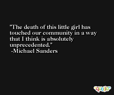 The death of this little girl has touched our community in a way that I think is absolutely unprecedented. -Michael Sanders