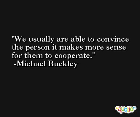 We usually are able to convince the person it makes more sense for them to cooperate. -Michael Buckley