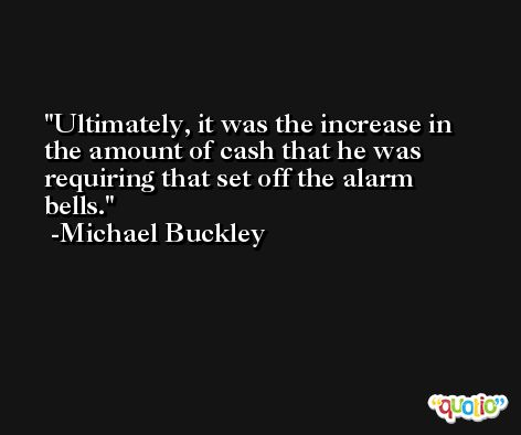 Ultimately, it was the increase in the amount of cash that he was requiring that set off the alarm bells. -Michael Buckley
