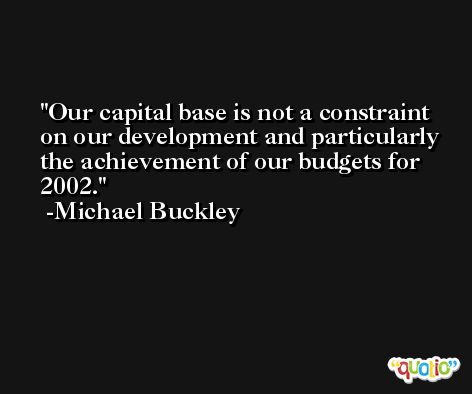 Our capital base is not a constraint on our development and particularly the achievement of our budgets for 2002. -Michael Buckley