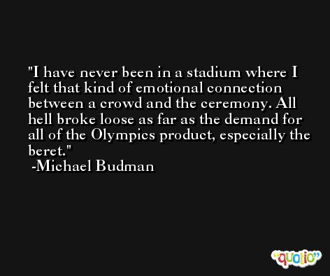 I have never been in a stadium where I felt that kind of emotional connection between a crowd and the ceremony. All hell broke loose as far as the demand for all of the Olympics product, especially the beret. -Michael Budman