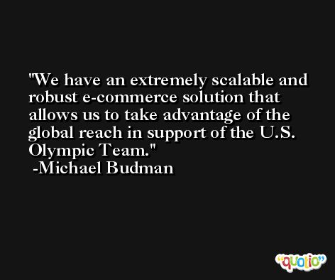 We have an extremely scalable and robust e-commerce solution that allows us to take advantage of the global reach in support of the U.S. Olympic Team. -Michael Budman