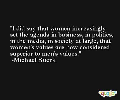 I did say that women increasingly set the agenda in business, in politics, in the media, in society at large, that women's values are now considered superior to men's values. -Michael Buerk