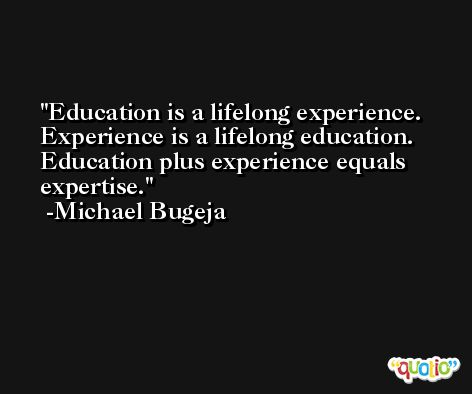 Education is a lifelong experience. Experience is a lifelong education. Education plus experience equals expertise. -Michael Bugeja