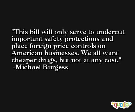 This bill will only serve to undercut important safety protections and place foreign price controls on American businesses. We all want cheaper drugs, but not at any cost. -Michael Burgess
