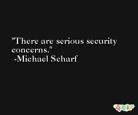 There are serious security concerns. -Michael Scharf