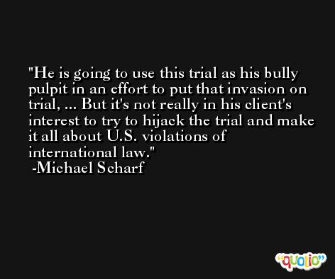 He is going to use this trial as his bully pulpit in an effort to put that invasion on trial, ... But it's not really in his client's interest to try to hijack the trial and make it all about U.S. violations of international law. -Michael Scharf