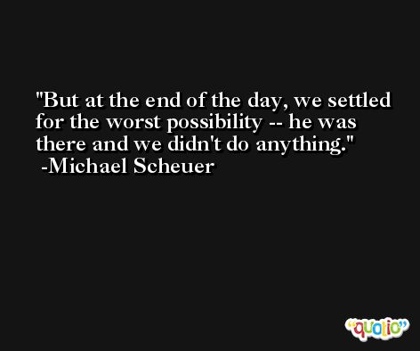 But at the end of the day, we settled for the worst possibility -- he was there and we didn't do anything. -Michael Scheuer