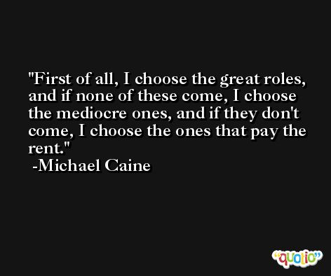 First of all, I choose the great roles, and if none of these come, I choose the mediocre ones, and if they don't come, I choose the ones that pay the rent. -Michael Caine