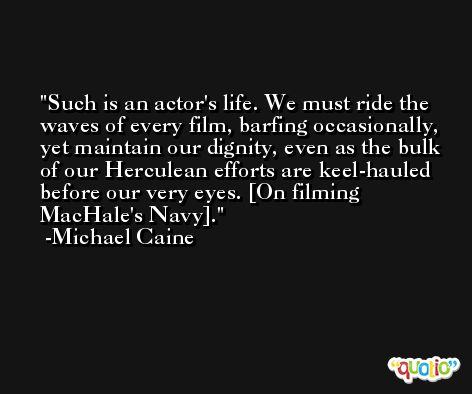 Such is an actor's life. We must ride the waves of every film, barfing occasionally, yet maintain our dignity, even as the bulk of our Herculean efforts are keel-hauled before our very eyes. [On filming MacHale's Navy]. -Michael Caine