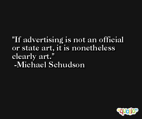 If advertising is not an official or state art, it is nonetheless clearly art. -Michael Schudson