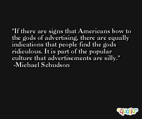 If there are signs that Americans bow to the gods of advertising, there are equally indications that people find the gods ridiculous. It is part of the popular culture that advertisements are silly. -Michael Schudson