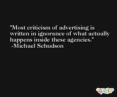 Most criticism of advertising is written in ignorance of what actually happens inside these agencies. -Michael Schudson