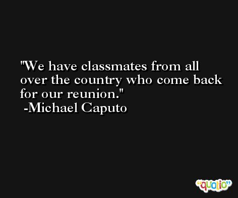 We have classmates from all over the country who come back for our reunion. -Michael Caputo