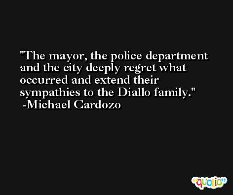 The mayor, the police department and the city deeply regret what occurred and extend their sympathies to the Diallo family. -Michael Cardozo