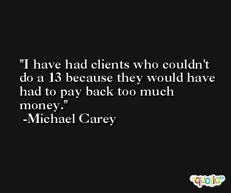 I have had clients who couldn't do a 13 because they would have had to pay back too much money. -Michael Carey