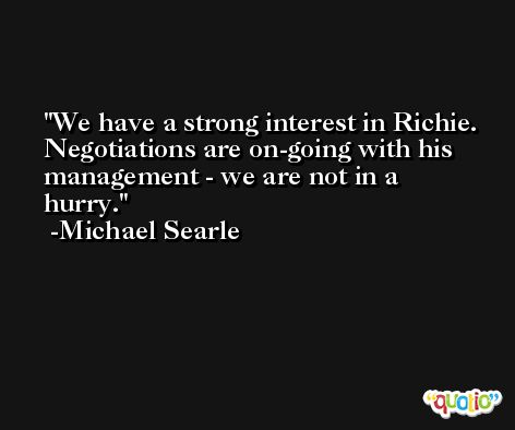 We have a strong interest in Richie. Negotiations are on-going with his management - we are not in a hurry. -Michael Searle