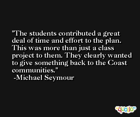 The students contributed a great deal of time and effort to the plan. This was more than just a class project to them. They clearly wanted to give something back to the Coast communities. -Michael Seymour