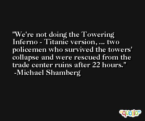 We're not doing the Towering Inferno - Titanic version, ... two policemen who survived the towers' collapse and were rescued from the trade center ruins after 22 hours. -Michael Shamberg