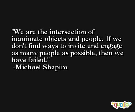 We are the intersection of inanimate objects and people. If we don't find ways to invite and engage as many people as possible, then we have failed. -Michael Shapiro