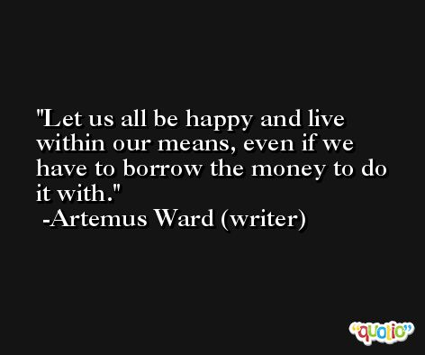 Let us all be happy and live within our means, even if we have to borrow the money to do it with. -Artemus Ward (writer)