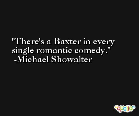 There's a Baxter in every single romantic comedy. -Michael Showalter