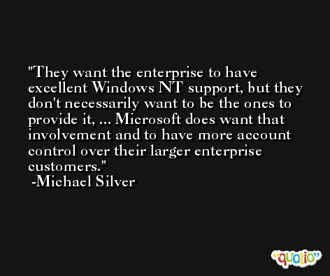 They want the enterprise to have excellent Windows NT support, but they don't necessarily want to be the ones to provide it, ... Microsoft does want that involvement and to have more account control over their larger enterprise customers. -Michael Silver