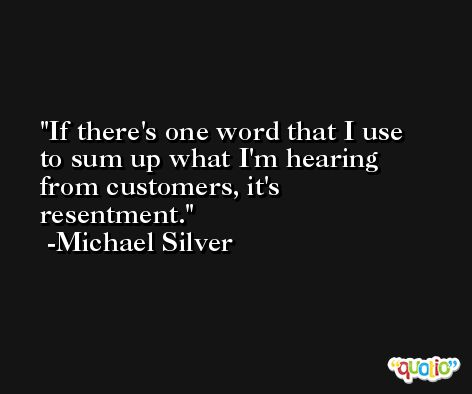 If there's one word that I use to sum up what I'm hearing from customers, it's resentment. -Michael Silver