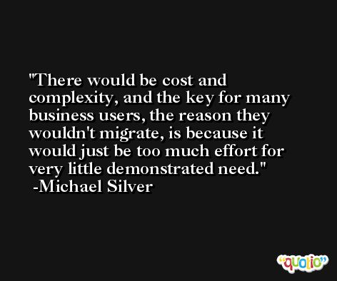 There would be cost and complexity, and the key for many business users, the reason they wouldn't migrate, is because it would just be too much effort for very little demonstrated need. -Michael Silver