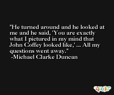 He turned around and he looked at me and he said, 'You are exactly what I pictured in my mind that John Coffey looked like,' ... All my questions went away. -Michael Clarke Duncan