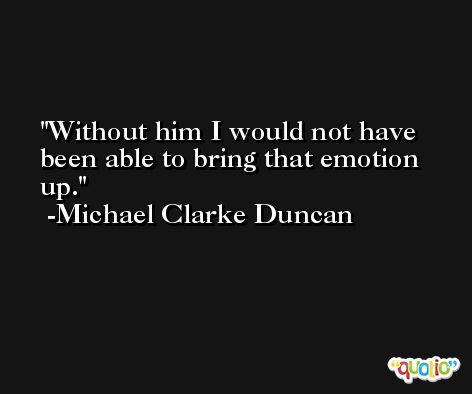 Without him I would not have been able to bring that emotion up. -Michael Clarke Duncan