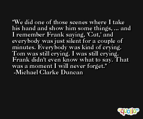 We did one of those scenes where I take his hand and show him some things, ... and I remember Frank saying, 'Cut,' and everybody was just silent for a couple of minutes. Everybody was kind of crying. Tom was still crying. I was still crying. Frank didn't even know what to say. That was a moment I will never forget. -Michael Clarke Duncan