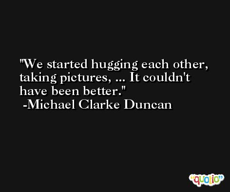 We started hugging each other, taking pictures, ... It couldn't have been better. -Michael Clarke Duncan