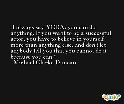 I always say YCDA: you can do anything. If you want to be a successful actor, you have to believe in yourself more than anything else, and don't let anybody tell you that you cannot do it because you can. -Michael Clarke Duncan